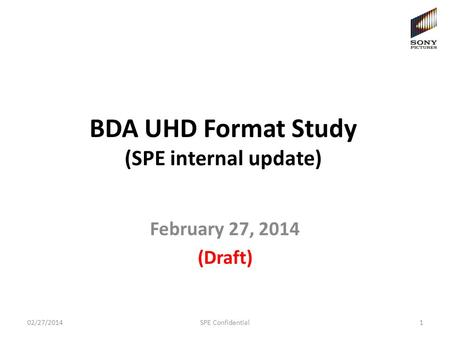 BDA UHD Format Study (SPE internal update) February 27, 2014 (Draft) 1SPE Confidential02/27/2014.