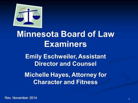 1 Minnesota Board of Law Examiners Emily Eschweiler, Assistant Director and Counsel Michelle Hayes, Attorney for Character and Fitness Rev. November 2014.