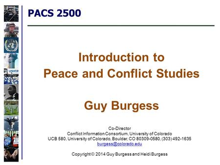 PACS 2500 Introduction to Peace and Conflict Studies Guy Burgess Co-Director Conflict Information Consortium, University of Colorado UCB 580, University.