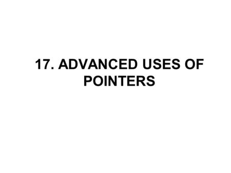 17. ADVANCED USES OF POINTERS. Dynamic Storage Allocation Many programs require dynamic storage allocation: the ability to allocate storage as needed.