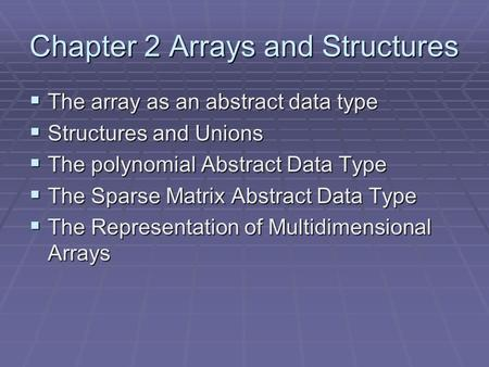 Chapter 2 Arrays and Structures  The array as an abstract data type  Structures and Unions  The polynomial Abstract Data Type  The Sparse Matrix Abstract.