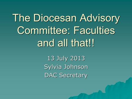 The Diocesan Advisory Committee: Faculties and all that!! 13 July 2013 Sylvia Johnson DAC Secretary.