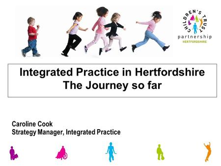 Integrated Practice in Hertfordshire The Journey so far Caroline Cook Strategy Manager, Integrated Practice.