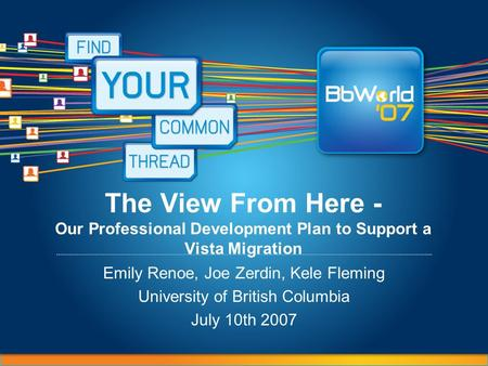 The View From Here - Our Professional Development Plan to Support a Vista Migration Emily Renoe, Joe Zerdin, Kele Fleming University of British Columbia.