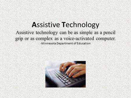 Assistive Technology Assistive technology can be as simple as a pencil grip or as complex as a voice-activated computer. -Minnesota Department of Education.