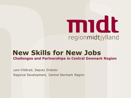 New Skills for New Jobs Lars Vildbrad, Deputy Director Regional Development, Central Denmark Region Challenges and Partnerships in Central Denmark Region.