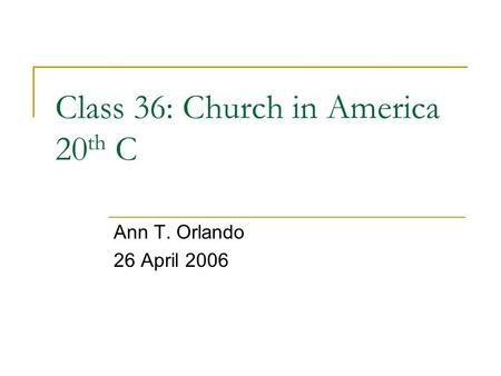 Class 36: Church in America 20 th C Ann T. Orlando 26 April 2006.