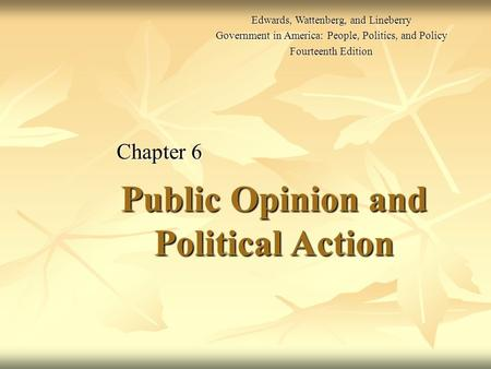 Public Opinion <strong>and</strong> <strong>Political</strong> Action Chapter 6 Edwards, Wattenberg, <strong>and</strong> Lineberry Government in America: People, <strong>Politics</strong>, <strong>and</strong> Policy Fourteenth Edition.