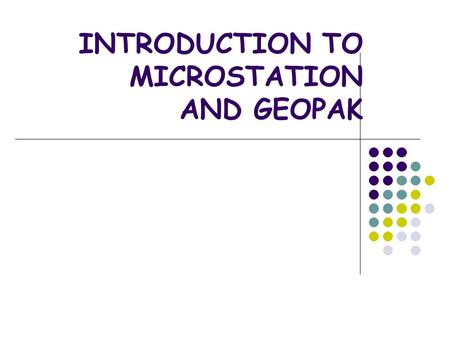 INTRODUCTION TO MICROSTATION AND GEOPAK. WHY MICROSTATION? 47 OF 50 STATE DOTS CAN'T BE WRONG MOST CONSULTING FIRMS WORKING WITH STATE DOTS WILL USE MICROSTATION.