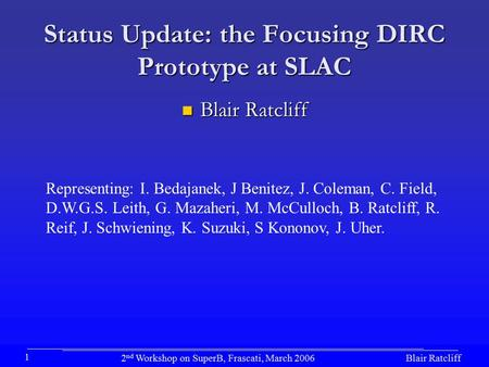 Blair Ratcliff2 nd Workshop on SuperB, Frascati, March 2006 1 Status Update: the Focusing DIRC Prototype at SLAC Blair Ratcliff Blair Ratcliff Representing: