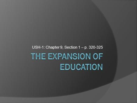 USH-1: Chapter 9, Section 1 – p. 320-325. The Expansion of Education  In the late 1800s children attended school for only a few years. Pressure from.