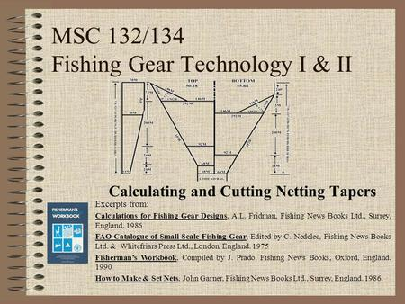 MSC 132/134 Fishing Gear Technology I & II Calculating and Cutting Netting Tapers Excerpts from: Calculations for Fishing Gear Designs, A.L. Fridman, Fishing.