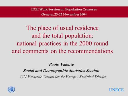 UNECE The place of usual residence and the total population: national practices in the 2000 round and comments on the recommendations Paolo Valente Social.