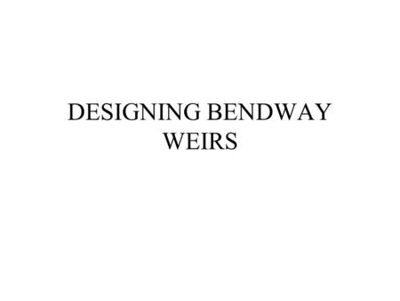 DESIGNING BENDWAY WEIRS. ARE BENDWAYS THE RIGHT CHOICE? LOOK AT I&E DATA ----WIDTH/DEPTH RATIO > 10 ----CEM STAGE IV OR V ----Unvegetated Pt. Bar.