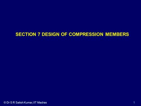 © Dr S R Satish Kumar, IIT Madras1 SECTION 7 DESIGN OF COMPRESSION MEMBERS.