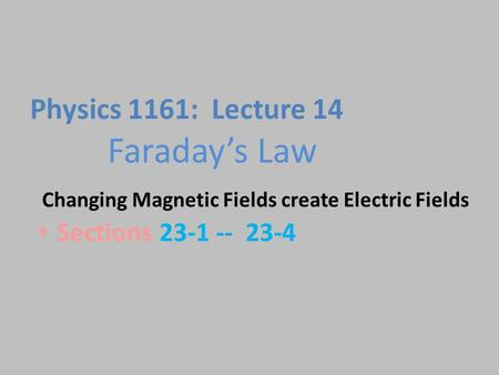 Faraday's Law Sections 23-1 -- 23-4 Physics 1161: Lecture 14 Changing Magnetic Fields create Electric Fields.