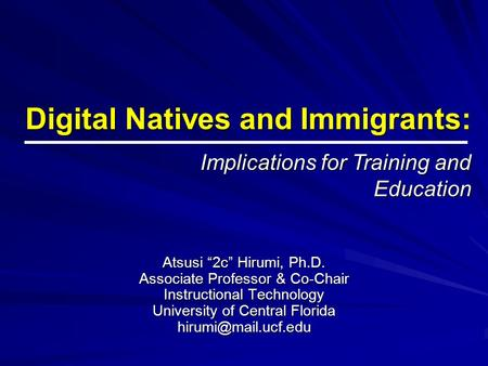 "Digital Natives and Immigrants: Atsusi ""2c"" Hirumi, Ph.D. Associate Professor & Co-Chair Instructional Technology University of Central Florida"