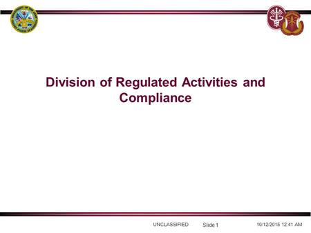 UNCLASSIFIED10/12/2015 12:41 AM Slide 1 Division of Regulated Activities and Compliance.