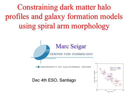 Constraining dark matter halo profiles and galaxy formation models using spiral arm morphology Marc Seigar Dec 4th ESO, Santiago.