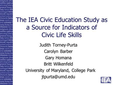 The IEA Civic Education Study as a Source for Indicators of Civic Life Skills Judith Torney-Purta Carolyn Barber Gary Homana Britt Wilkenfeld University.