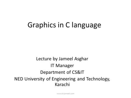 Www.sirjameel.com Graphics in C language Lecture by Jameel Asghar IT Manager Department of CS&IT NED University of Engineering and Technology, Karachi.