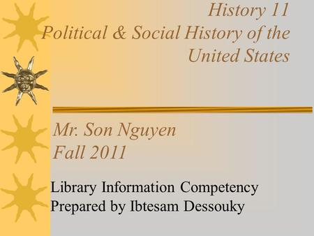 History 11 Political & Social History of the United States Library Information Competency Prepared by Ibtesam Dessouky Mr. Son Nguyen Fall 2011.
