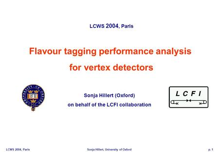 LCWS 2004, ParisSonja Hillert, University of Oxfordp. 1 Flavour tagging performance analysis for vertex detectors LCWS 2004, Paris Sonja Hillert (Oxford)