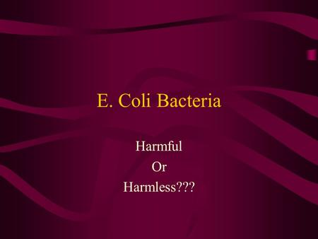 E. Coli Bacteria Harmful Or Harmless???. Is part of a Major Group of Bacteria Phylum: ProteobacteriaPhylum: Proteobacteria Class: Gamma ProteobacteriaClass: