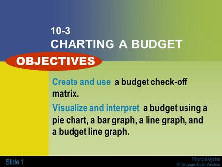 Financial Algebra © Cengage/South-Western Slide 1 10-3 CHARTING A BUDGET Create and use a budget check-off matrix. Visualize and interpret a budget using.