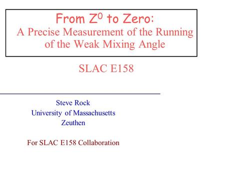 From Z 0 to Zero: A Precise Measurement of the Running of the Weak Mixing Angle SLAC E158 Steve Rock University of Massachusetts Zeuthen For SLAC E158.