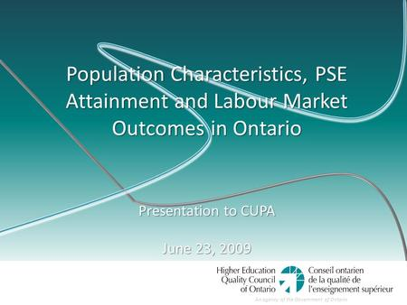 An agency of the Government of Ontario Population Characteristics, PSE Attainment and Labour Market Outcomes in Ontario Presentation to CUPA June 23, 2009.