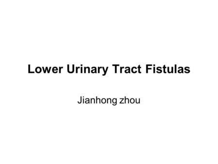 Lower Urinary Tract Fistulas Jianhong zhou. HISTORIC PERSPECTIVES Earliest evidence of a vesicovaginal fistula was reported in the mummified remains by.