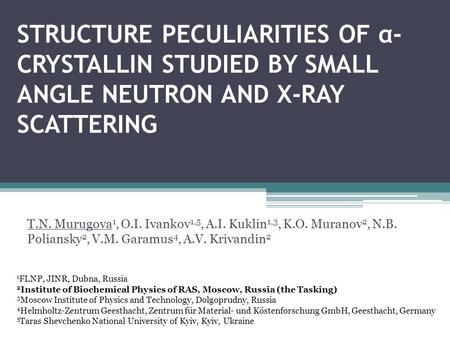 STRUCTURE PECULIARITIES OF α- CRYSTALLIN STUDIED BY SMALL ANGLE NEUTRON AND X-RAY SCATTERING T.N. Murugova 1, O.I. Ivankov 1,5, A.I. Kuklin 1,3, K.O. Muranov.