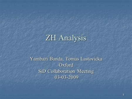 1 ZH Analysis Yambazi Banda, Tomas Lastovicka Oxford SiD Collaboration Meeting 03-03-2009 03-03-2009.