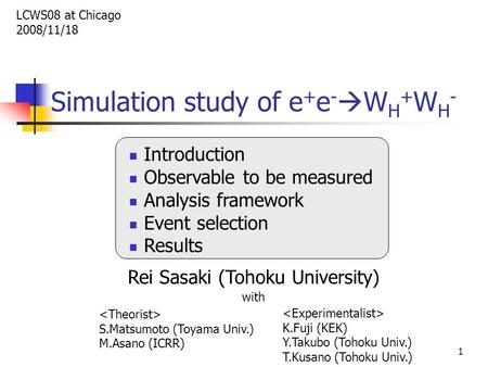 1 Simulation study of e + e -  W H + W H - Introduction Observable to be measured Analysis framework Event selection Results Rei Sasaki (Tohoku University)