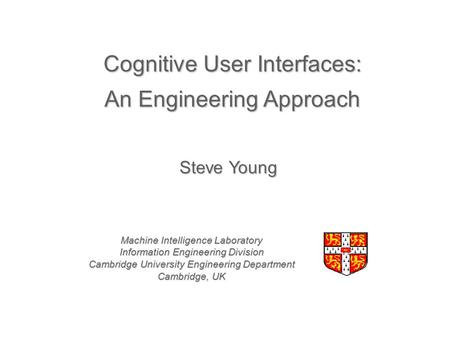 Cognitive User Interfaces: An Engineering Approach Machine Intelligence Laboratory Information Engineering Division Cambridge University Engineering Department.