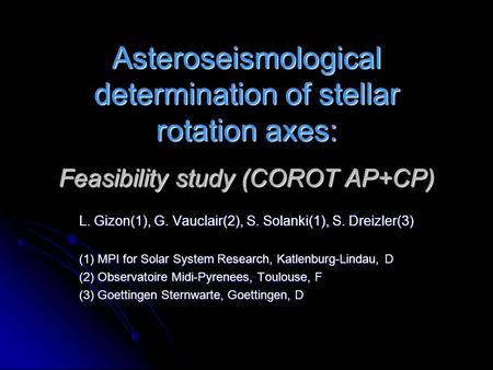 Asteroseismological determination of stellar rotation axes: Feasibility study (COROT AP+CP) L. Gizon(1), G. Vauclair(2), S. Solanki(1), S. Dreizler(3)