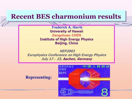 Recent BES charmonium results Frederick A. Harris University of Hawaii Jiangchuan CHEN Institute of High Energy Physics Beijing, China HEP2003 Europhysics.