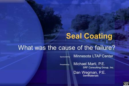 Seal Coating What was the cause of the failure? Sponsored by: Minnesota LTAP Center Presented by: Michael Marti, P.E. SRF Consulting Group, Inc. Dan Wegman,
