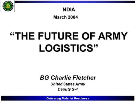 "Delivering Materiel Readiness ""THE FUTURE OF ARMY LOGISTICS"" March 2004 BG Charlie Fletcher United States Army Deputy G-4 NDIA."
