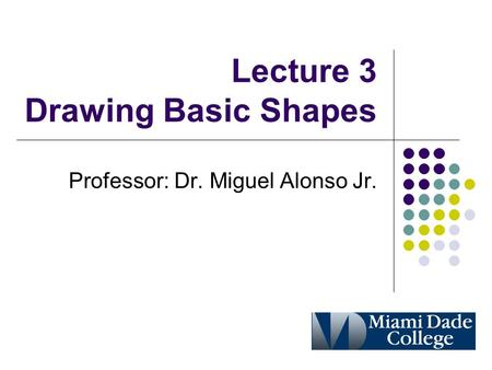 Lecture 3 Drawing Basic Shapes Professor: Dr. Miguel Alonso Jr.