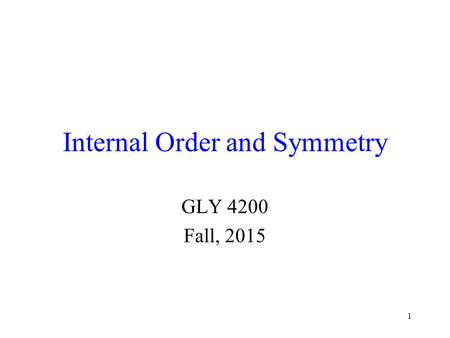 1 Internal Order and Symmetry GLY 4200 Fall, 2015.