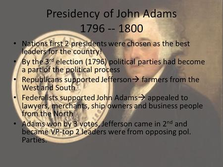 Presidency of John Adams 1796 -- 1800 Nations first 2 presidents were chosen as the best leaders for the country! By the 3 rd election (1796) political.