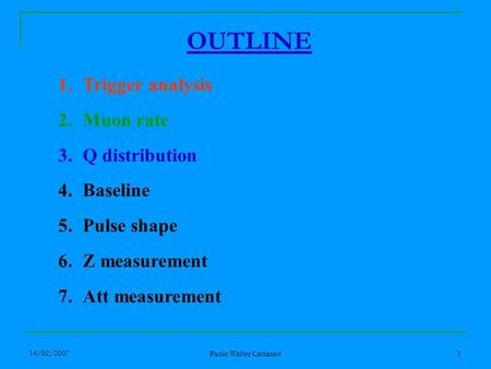 14/02/2007 Paolo Walter Cattaneo 1 1.Trigger analysis 2.Muon rate 3.Q distribution 4.Baseline 5.Pulse shape 6.Z measurement 7.Att measurement OUTLINE.