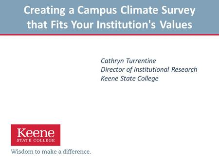 Creating a Campus Climate Survey that Fits Your Institution's Values Cathryn Turrentine Director of Institutional Research Keene State College.
