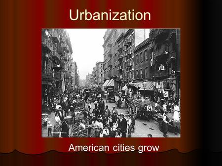 Urbanization American cities grow. Urbanization Equation People seeking employment/stability + Demand for industrial workers = Urbanization.