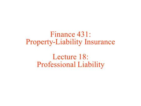 Finance 431: Property-Liability Insurance Lecture 18: Professional Liability.