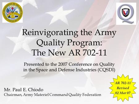 Reinvigorating the Army Quality Program: The New AR 702-11 Presented to the 2007 Conference on Quality in the Space and Defense Industries (CQSDI) Mr.