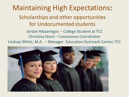 Maintaining High Expectations: Scholarships and other opportunities for Undocumented students Jordan Mazariegos – College Student at TCC Christina Starzl.