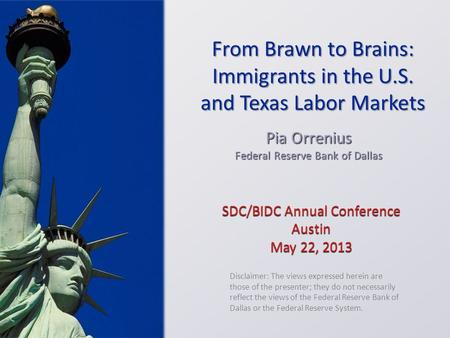 SDC/BIDC Annual Conference Austin May 22, 2013 Pia Orrenius Federal Reserve Bank of Dallas Disclaimer: The views expressed herein are those of the presenter;